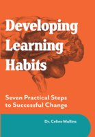 Developing Learning Habits: Seven Practical Steps to Successful change - Celine Mullins