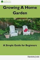 Growing a Home Gardens: A Simple Guide for Beginners - Harshita Joshi