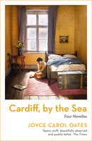 Cardiff, by the Sea - Joyce Carol Oates