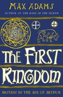 The First Kingdom: Britain in the age of Arthur - Max Adams