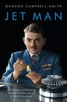 Jet Man: The Making and Breaking of Frank Whittle, Genius of the Jet Revolution - Duncan Campbell-Smith