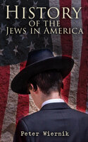 History of the Jews in America: From the Period of the Discovery of the New World to the 20th Century - Peter Wiernik