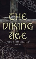 The Viking Age (Vol. 1&2): The Early History and Customs of the Ancestors of the English-Speaking Nations - Paul B. Du Chaillu