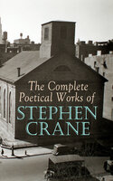 The Complete Poetical Works of Stephen Crane: The Black Riders and Other Lines & War is Kind: 100+ Poems & Verses - Stephen Crane