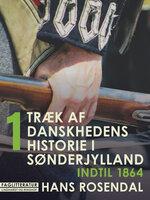 Træk af danskhedens historie i Sønderjylland. Bind 1. Indtil 1864 - Hans Rosendal