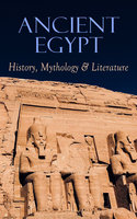 Ancient Egypt: History, Mythology & Literature - George Rawlinson, E.A. Wallis Budge, Lewis Spence, Gaston Maspero, Arthur Gilman, Agnes Sophia Griffith Johns