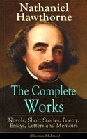 The Complete Works of Nathaniel Hawthorne: Novels, Short Stories, Poetry, Essays, Letters and Memoirs (Illustrated Edition) - Nathaniel Hawthorne