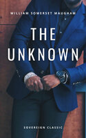 The Unknown: A Play in Three Acts - William Somerset Maugham