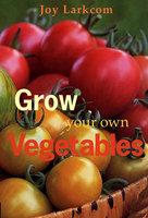 Grow Your Own Vegetables - Joy Larkcom