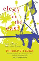 Elegy for the East : A story of blood and broken dreams - Dhrubajyoti Borah