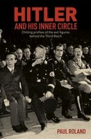 Hitler and His Inner Circle: Chilling Profiles of the Evil Figures Behind the Third Reich - Paul Roland