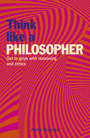 Think Like a Philosopher: Get to Grips with Reasoning and Ethics - Anne Rooney