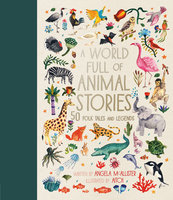 A World Full of Animal Stories: 50 favourite animal folk tales, myths and legends - Angela McAllister