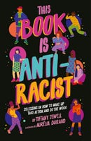 This Book Is Anti-Racist: 20 lessons on how to wake up, take action, and do the work - Tiffany Jewell