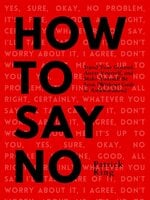 How To Say No: Stand Your Ground, Assert Yourself, and Make Yourself Be Seen - Patrick King
