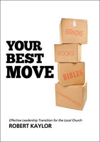 Your Best Move: Effective Leadership Transition for the Local Church - Robert Kaylor
