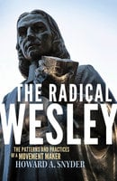 The Radical Wesley: The Patterns and Practices of a Movement Maker - Howard A. Snyder