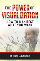 The Power of Visualization: How to Manifest What You Want - Anthony Langmartey