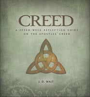 Creed: A Seven-Week Reflection Guide on the Apostles' Creed - J.D. Walt
