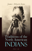 Traditions of the North American Indians (Vol. 1-3): Tales of an Indian Camp - James Athearn Jones