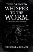Then, O Belovèd, Whisper to the Worm - A Collection of Poetry & Prose - Baudelaire