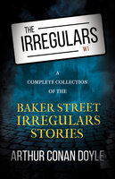 The Irregulars - A Complete Collection of the Baker Street Irregulars Stories - Arthur Conan Doyle