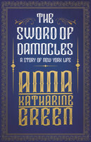 The Sword of Damocles - A Story of New York Life - Anna Katharine Green