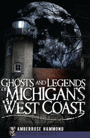 Ghosts and Legends of Michigan's West Coast - Amberrose Hammond