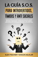 La Guía S.o.s. Para Introvertidos, Tímidos Y anti Sociales - Alex Fischer, Shaun Aguilar