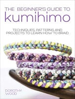 The Beginner's Guide to Kumihimo: Techniques, Patterns and Projects to Learn How to Braid - Dorothy Wood