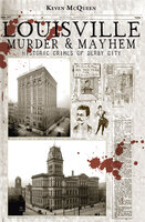 Louisville Murder & Mayhem - Historic Crimes of Derby City - Keven McQueen