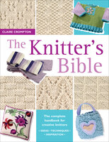 The Knitter's Bible: The Complete Handbook for Creative Knitters - Claire Crompton