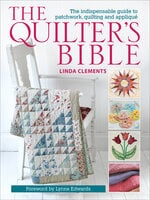 The Quilter's Bible: The Indispensable Guide to Patchwork, Quilting and Appliqué - Linda Clements