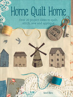 Home Quilt Home: Over 20 Project Ideas to Quilt, Stitch, Sew and Appliqué - Janet Clare