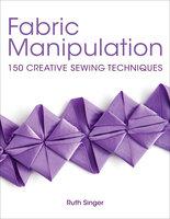 Fabric Manipulation: Brilliant Basics Step-by-Step - Ruth Singer