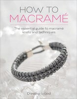 How to Macramé: The Essential Guide to Macramé Knots and Techniques - Dorothy Wood