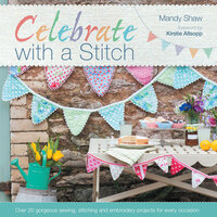 Celebrate with a Stitch: Over 20 Gorgeous Sewing, Stitching and Embroidery Projects for Every Occasion - Mandy Shaw