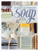 The Natural & Handmade Soap Book: 20 Delightful and Delicate Soap Recipes for Bath, Kids and Home - Sarah Harper