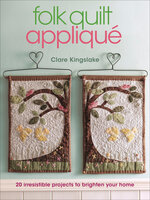 Folk Quilt Appliqué: 20 Irresistable Projects to Brighten Your Home - Clare Kingslake