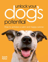 Unlock Your Dog's Potential: How to Achieve a Calm and Happy Canine - Sarah Fisher