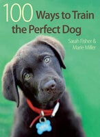 100 Ways to Train the Perfect Dog - Sarah Fisher, Marie Miller