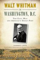 Walt Whitman in Washington, D.C.: The Civil War and America's Great Poet - Garrett Peck