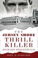 The Jersey Shore Thrill Killer: Richard Biegenwald - John E. O'Rourke