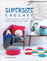 Supersize Crochet: 20 Quick Crochet Projects Using Super Chunky Yarn - Sarah Shrimpton