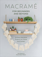 Macramé for Beginners and Beyond: 24 Easy Macramé Projects for Home and Garden - Amy Mullins, Marnia Ryan-Raison