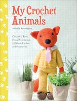 My Crochet Animals: Crochet 12 Furry Animal Friends plus 35 Stylish Clothes and Accessories - Isabelle Kessedjian