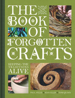The Book of Forgotten Crafts: Keeping the Traditions Alive - Tom Quinn, Paul Felix, Sian Ellis