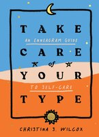 Take Care of Your Type: An Enneagram Guide to Self-Care - Christina S. Wilcox