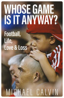 Whose Game Is It Anyway? Football, Life, Love & Loss - Michael Calvin