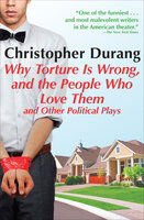 Why Torture Is Wrong, and the People Who Love Them: And Other Political Plays - Christopher Durang